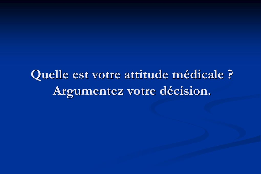 Quelle est votre attitude médicale Argumentez votre décision.