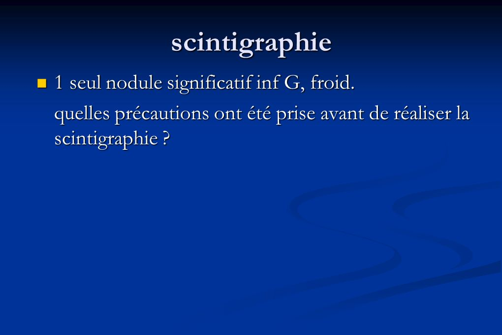 scintigraphie 1 seul nodule significatif inf G, froid.