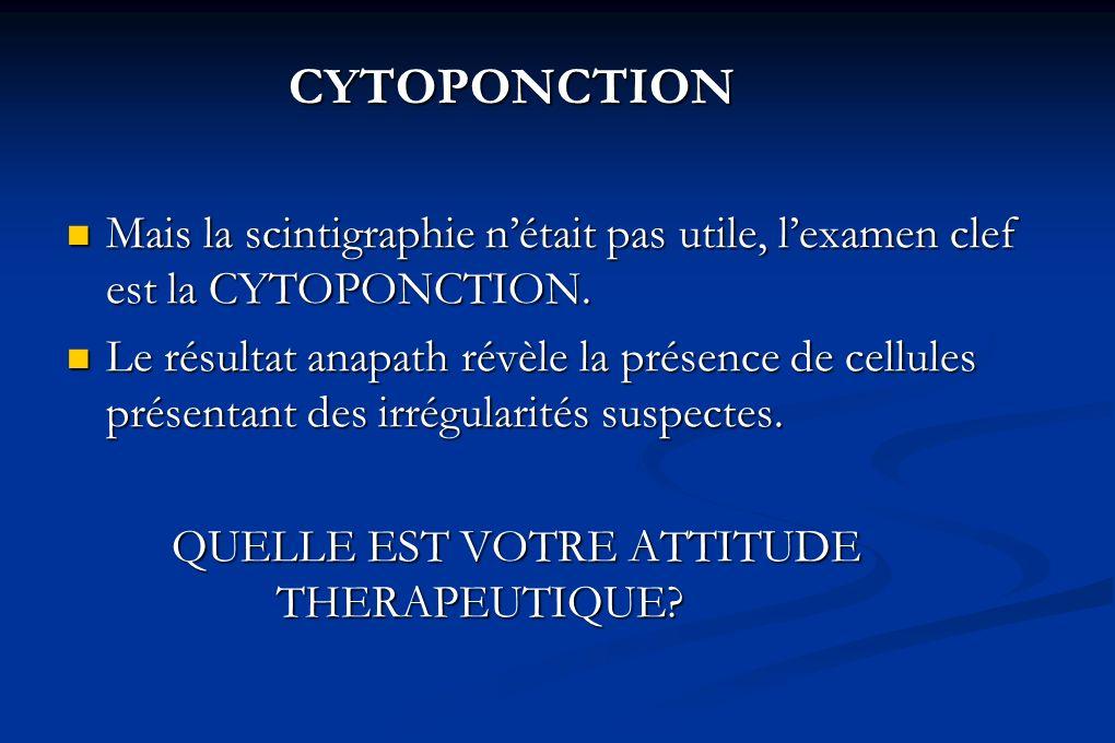 CYTOPONCTION Mais la scintigraphie n'était pas utile, l'examen clef est la CYTOPONCTION.