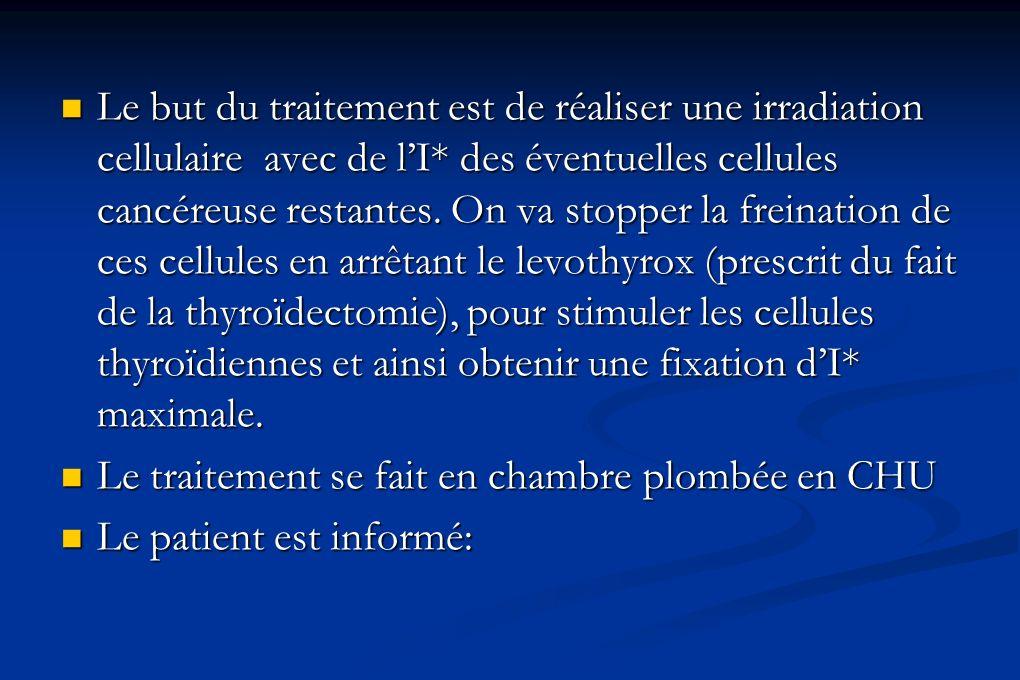 Le but du traitement est de réaliser une irradiation cellulaire avec de l'I* des éventuelles cellules cancéreuse restantes. On va stopper la freination de ces cellules en arrêtant le levothyrox (prescrit du fait de la thyroïdectomie), pour stimuler les cellules thyroïdiennes et ainsi obtenir une fixation d'I* maximale.