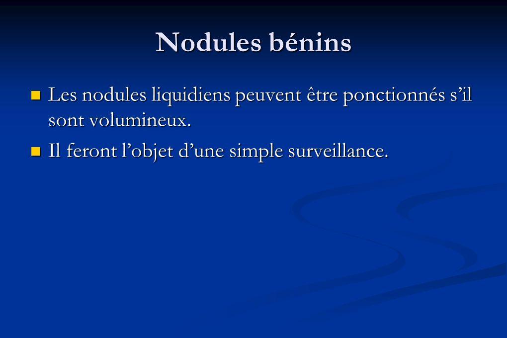 Nodules bénins Les nodules liquidiens peuvent être ponctionnés s'il sont volumineux.