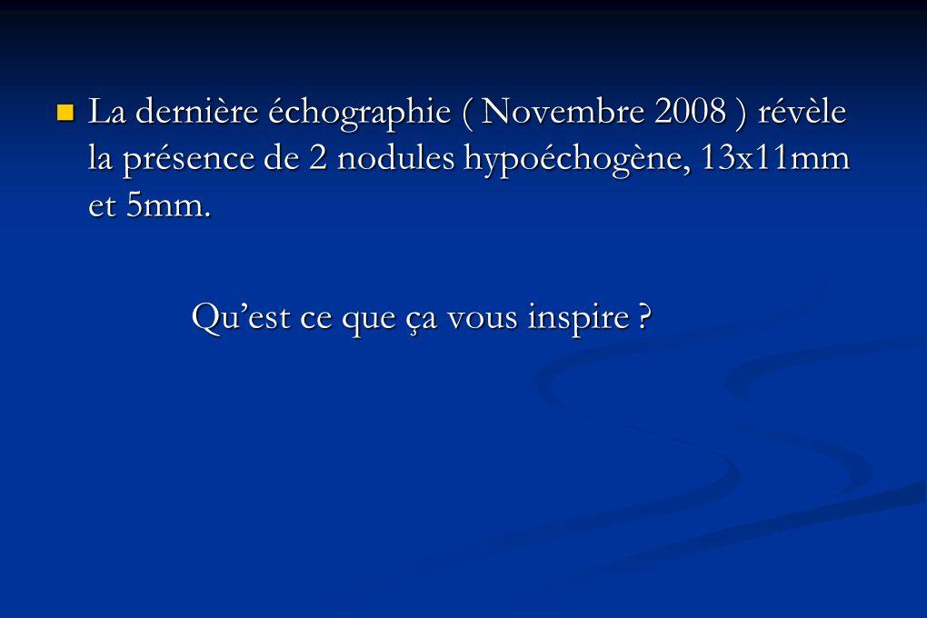 La dernière échographie ( Novembre 2008 ) révèle la présence de 2 nodules hypoéchogène, 13x11mm et 5mm.