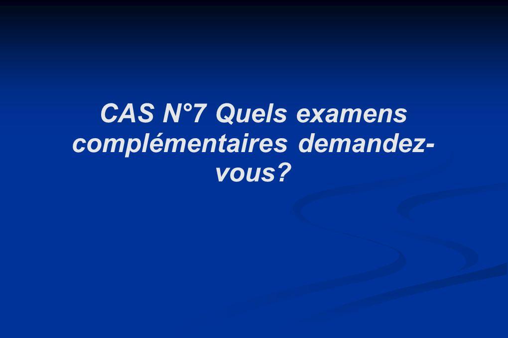CAS N°7 Quels examens complémentaires demandez-vous