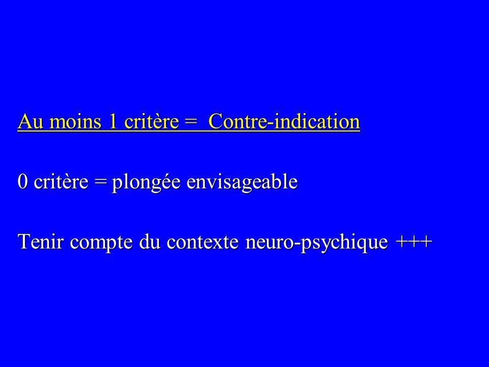 Au moins 1 critère = Contre-indication 0 critère = plongée envisageable Tenir compte du contexte neuro-psychique +++