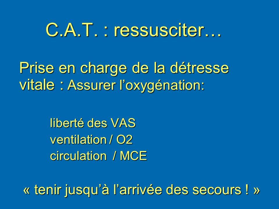 C.A.T. : ressusciter… Prise en charge de la détresse vitale : Assurer l'oxygénation: liberté des VAS.