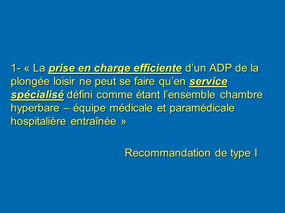 1- « La prise en charge efficiente d'un ADP de la plongée loisir ne peut se faire qu'en service spécialisé défini comme étant l'ensemble chambre hyperbare – équipe médicale et paramédicale hospitalière entraînée »