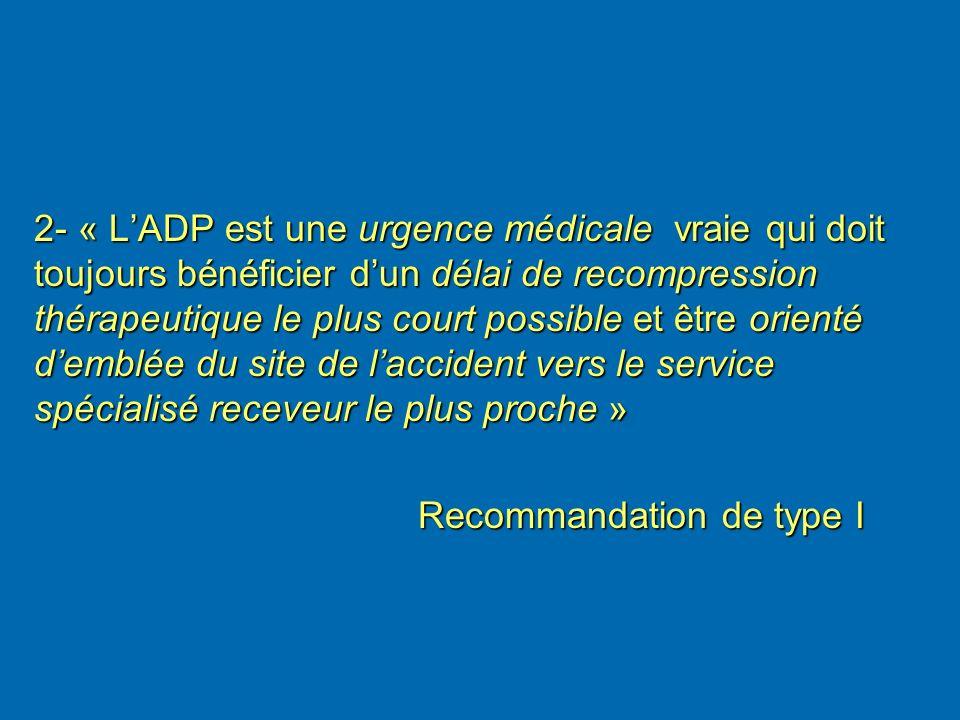 2- « L'ADP est une urgence médicale vraie qui doit toujours bénéficier d'un délai de recompression thérapeutique le plus court possible et être orienté d'emblée du site de l'accident vers le service spécialisé receveur le plus proche »