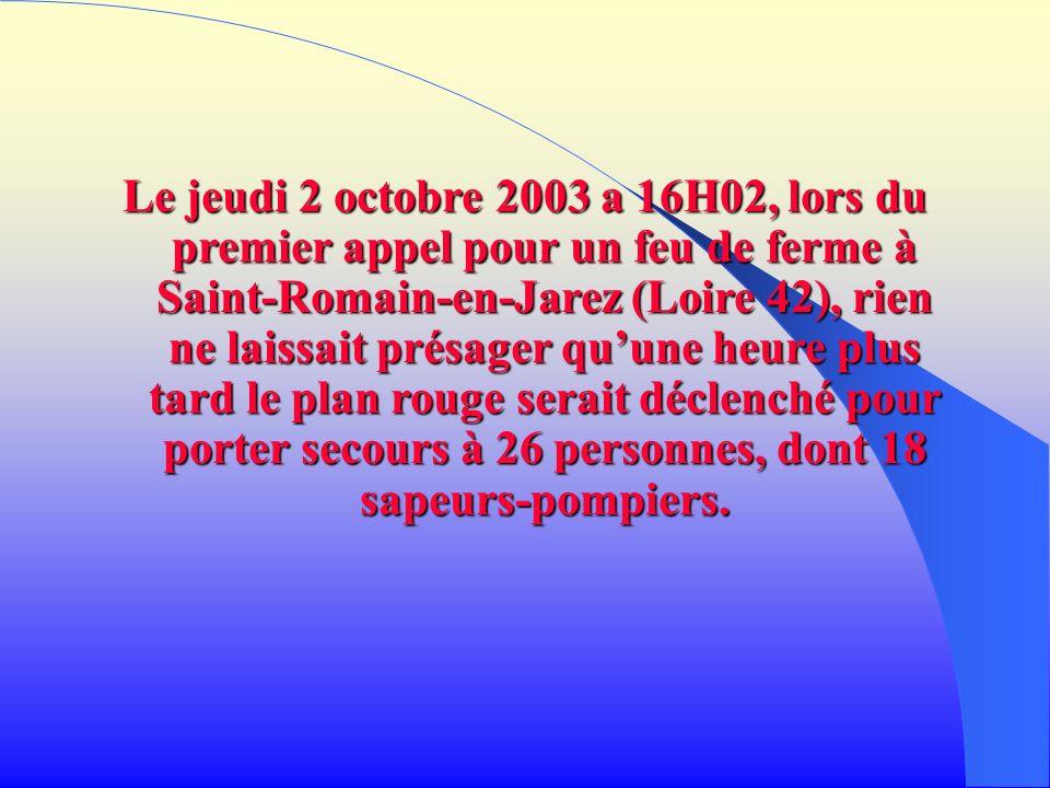 Le jeudi 2 octobre 2003 a 16H02, lors du premier appel pour un feu de ferme à Saint-Romain-en-Jarez (Loire 42), rien ne laissait présager qu'une heure plus tard le plan rouge serait déclenché pour porter secours à 26 personnes, dont 18 sapeurs-pompiers.
