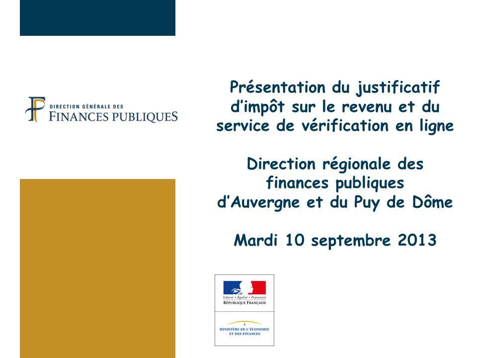 Présentation du justificatif d'impôt sur le revenu et du service de vérification en ligne Direction régionale des finances publiques d'Auvergne et du Puy de Dôme Mardi 10 septembre 2013