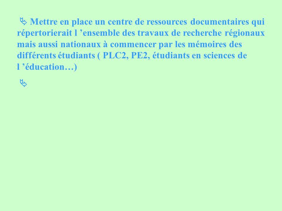  Mettre en place un centre de ressources documentaires qui répertorierait l 'ensemble des travaux de recherche régionaux mais aussi nationaux à commencer par les mémoires des différents étudiants ( PLC2, PE2, étudiants en sciences de l 'éducation…)