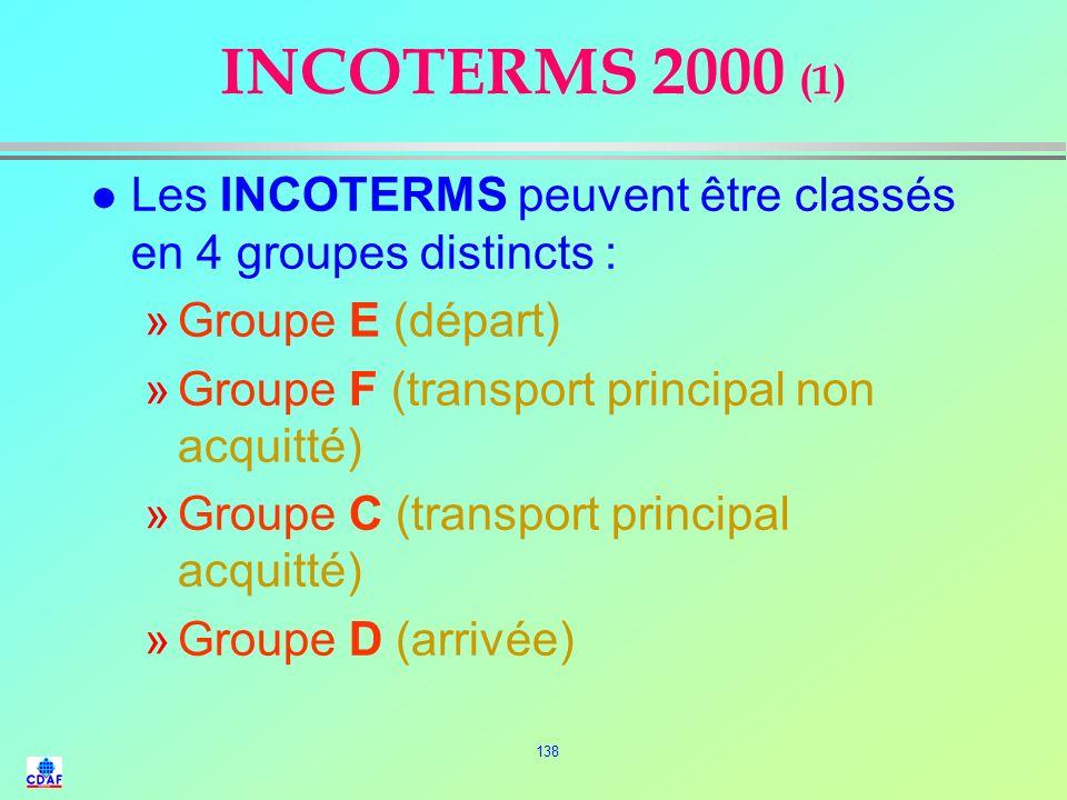 INCOTERMS 2000 (1) Les INCOTERMS peuvent être classés en 4 groupes distincts : Groupe E (départ) Groupe F (transport principal non acquitté)