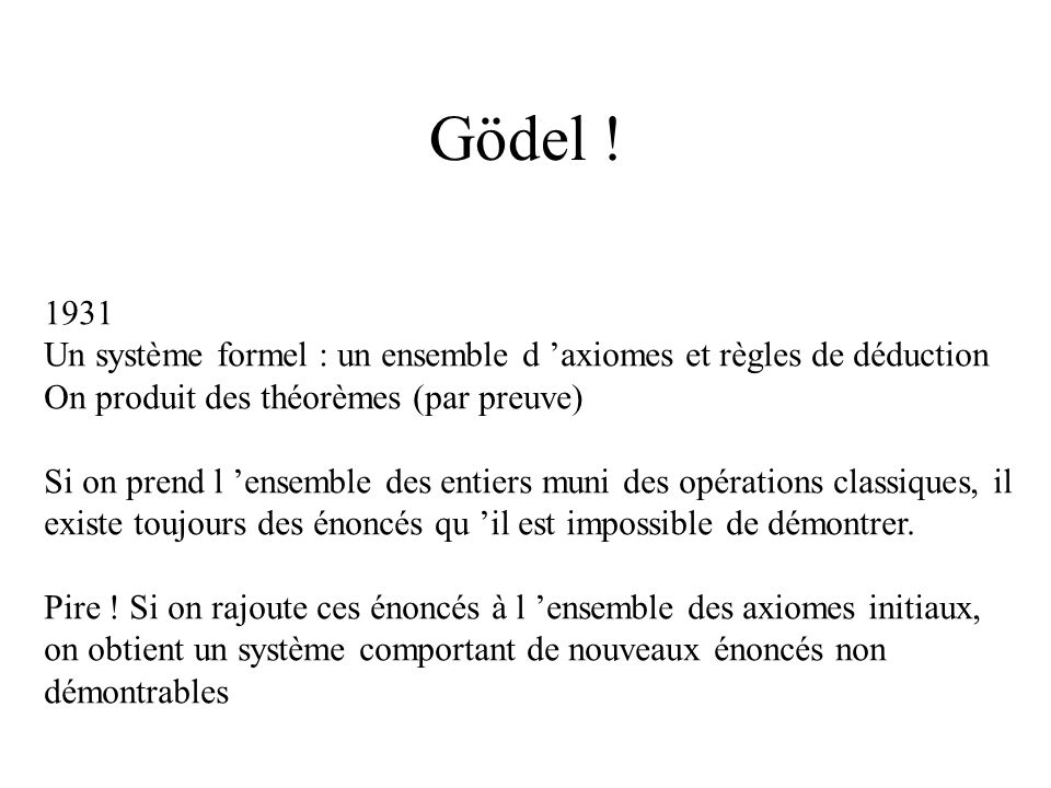 Gödel ! 1931. Un système formel : un ensemble d 'axiomes et règles de déduction. On produit des théorèmes (par preuve)