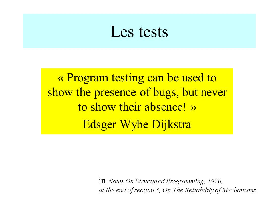 Les tests « Program testing can be used to show the presence of bugs, but never to show their absence! »