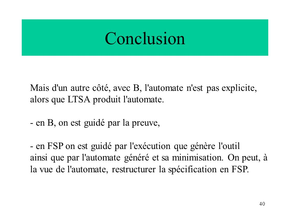 Conclusion Mais d un autre côté, avec B, l automate n est pas explicite, alors que LTSA produit l automate.