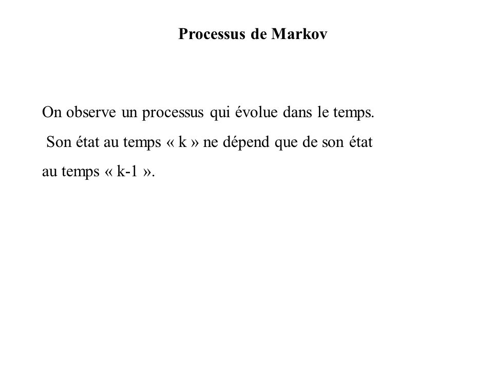 Processus de Markov On observe un processus qui évolue dans le temps. Son état au temps « k » ne dépend que de son état.