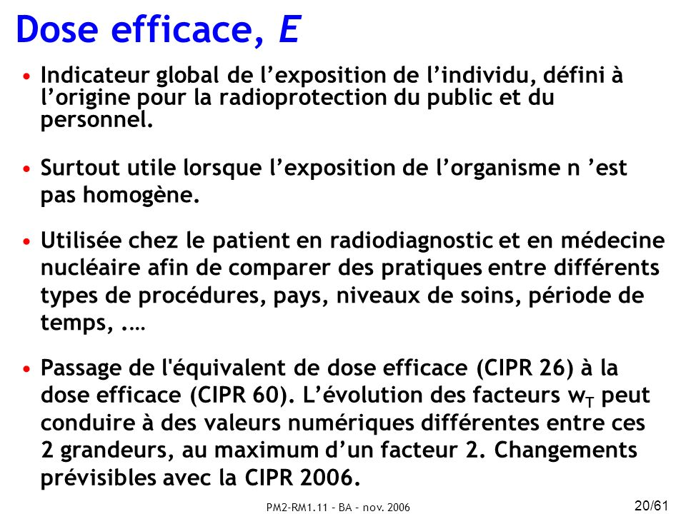 Dose efficace, E Indicateur global de l'exposition de l'individu, défini à l'origine pour la radioprotection du public et du personnel.