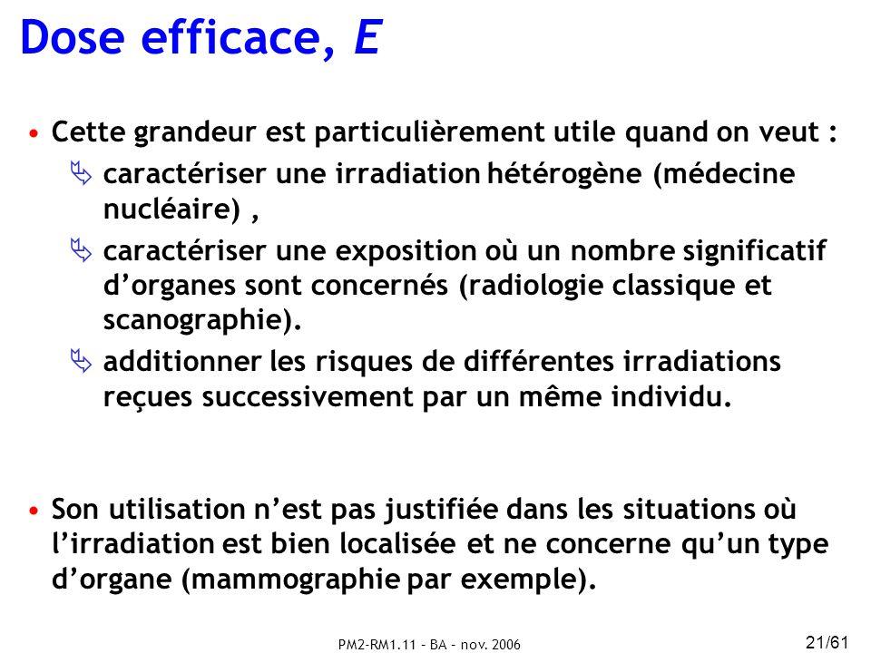 Dose efficace, E Cette grandeur est particulièrement utile quand on veut : caractériser une irradiation hétérogène (médecine nucléaire) ,