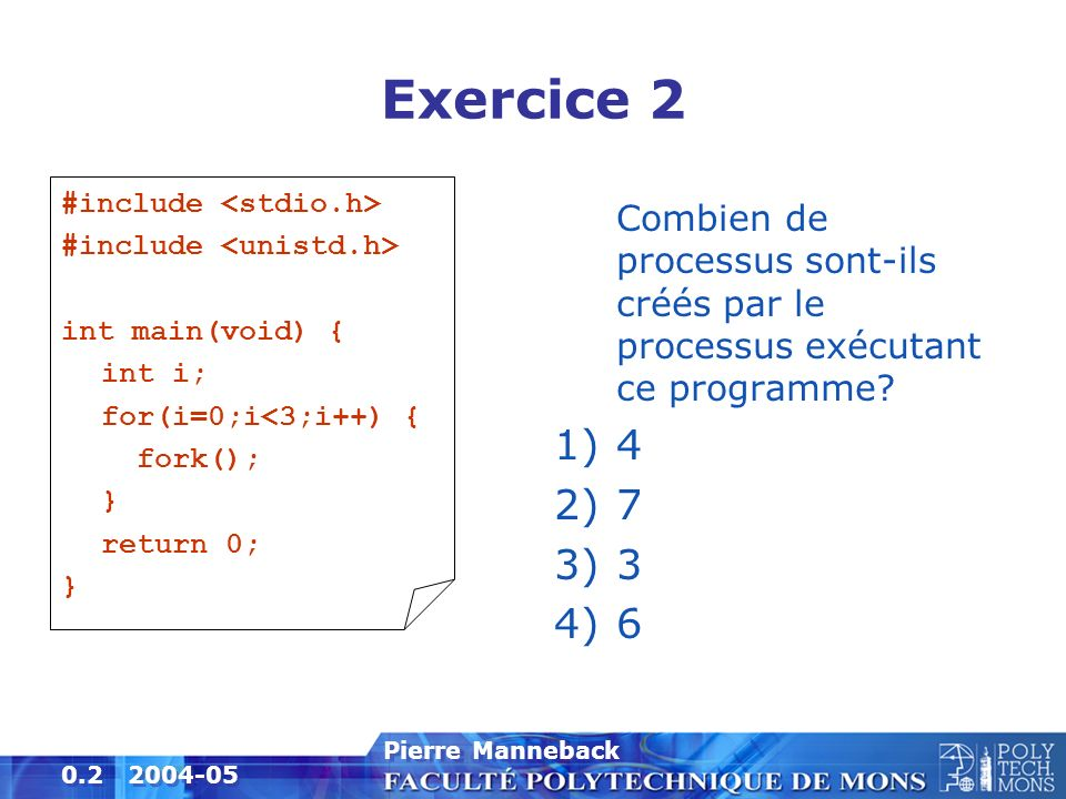 Exercice 2 #include <stdio.h> #include <unistd.h> int main(void) { int i; for(i=0;i<3;i++) { fork();