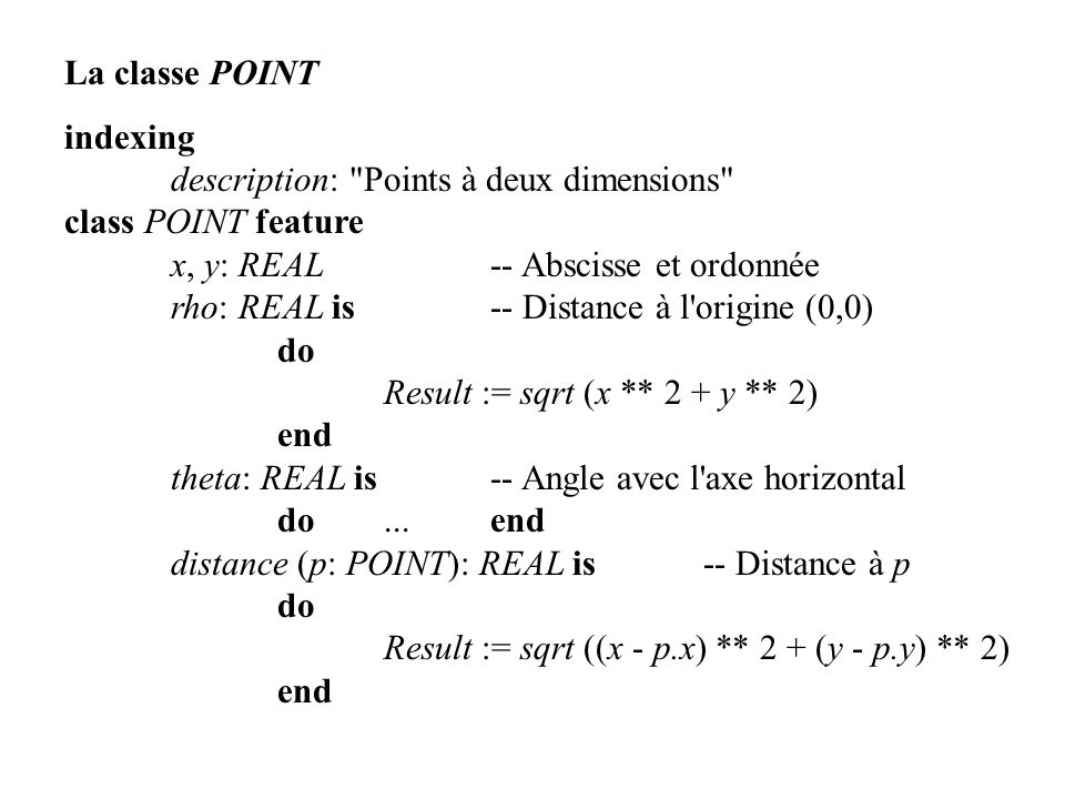 La classe POINT indexing. description: Points à deux dimensions class POINT feature. x, y: REAL -- Abscisse et ordonnée.