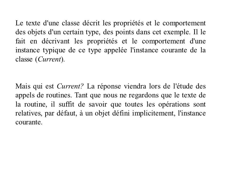 Le texte d une classe décrit les propriétés et le comportement des objets d un certain type, des points dans cet exemple. Il le fait en décrivant les propriétés et le comportement d une instance typique de ce type appelée l instance courante de la classe (Current).