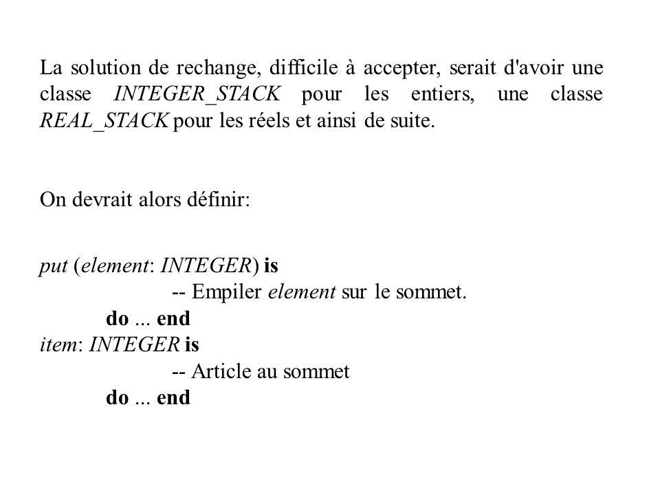 La solution de rechange, difficile à accepter, serait d avoir une classe INTEGER_STACK pour les entiers, une classe REAL_STACK pour les réels et ainsi de suite.