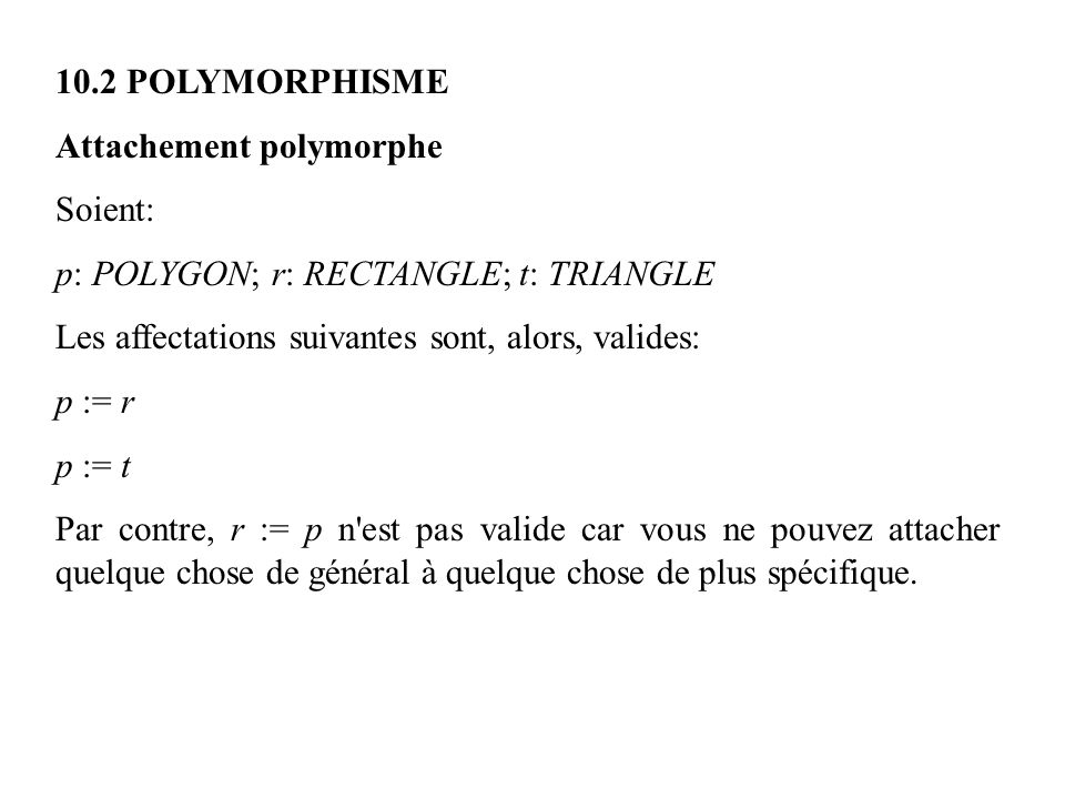 10.2 POLYMORPHISME Attachement polymorphe. Soient: p: POLYGON; r: RECTANGLE; t: TRIANGLE. Les affectations suivantes sont, alors, valides: