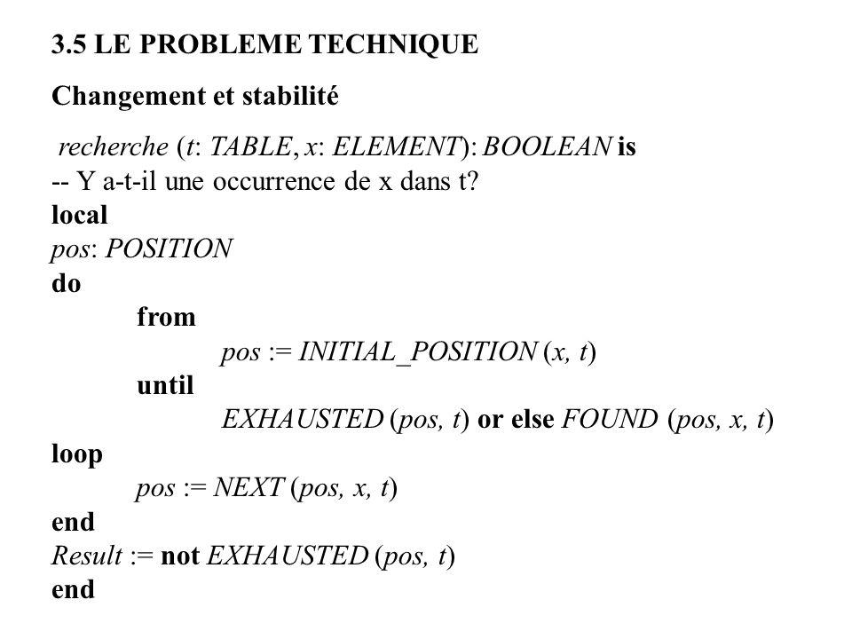 3.5 LE PROBLEME TECHNIQUE Changement et stabilité. recherche (t: TABLE, x: ELEMENT): BOOLEAN is. -- Y a-t-il une occurrence de x dans t