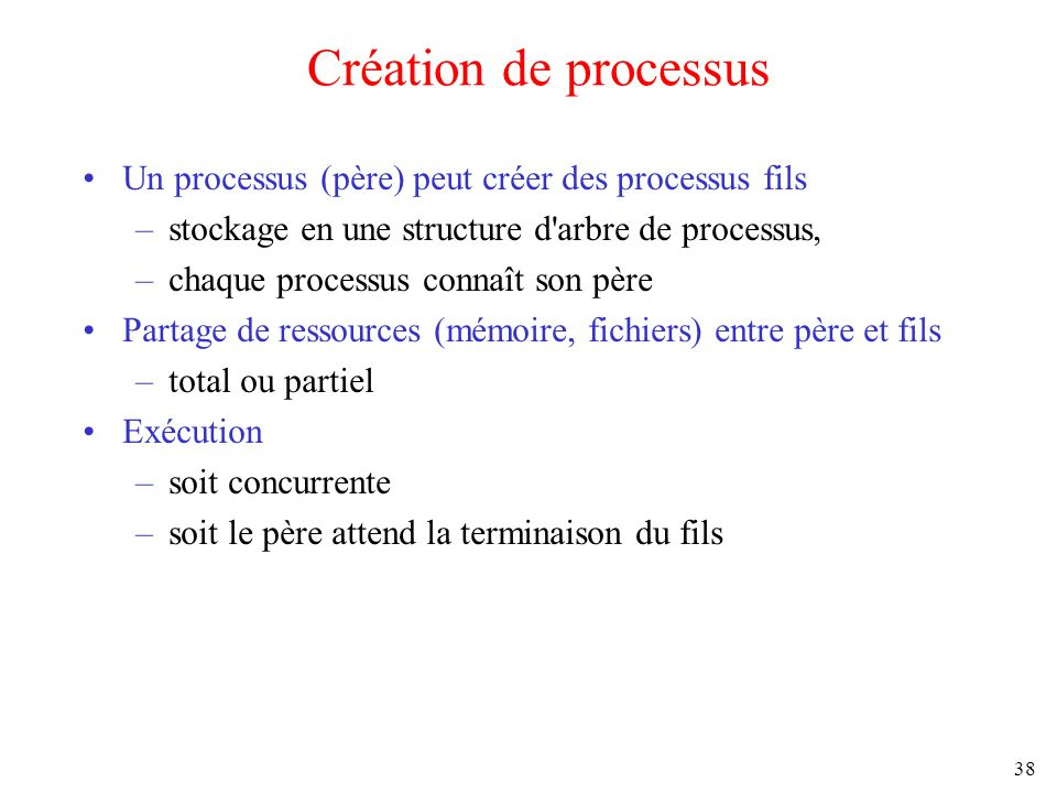 Création de processus Un processus (père) peut créer des processus fils. stockage en une structure d arbre de processus,