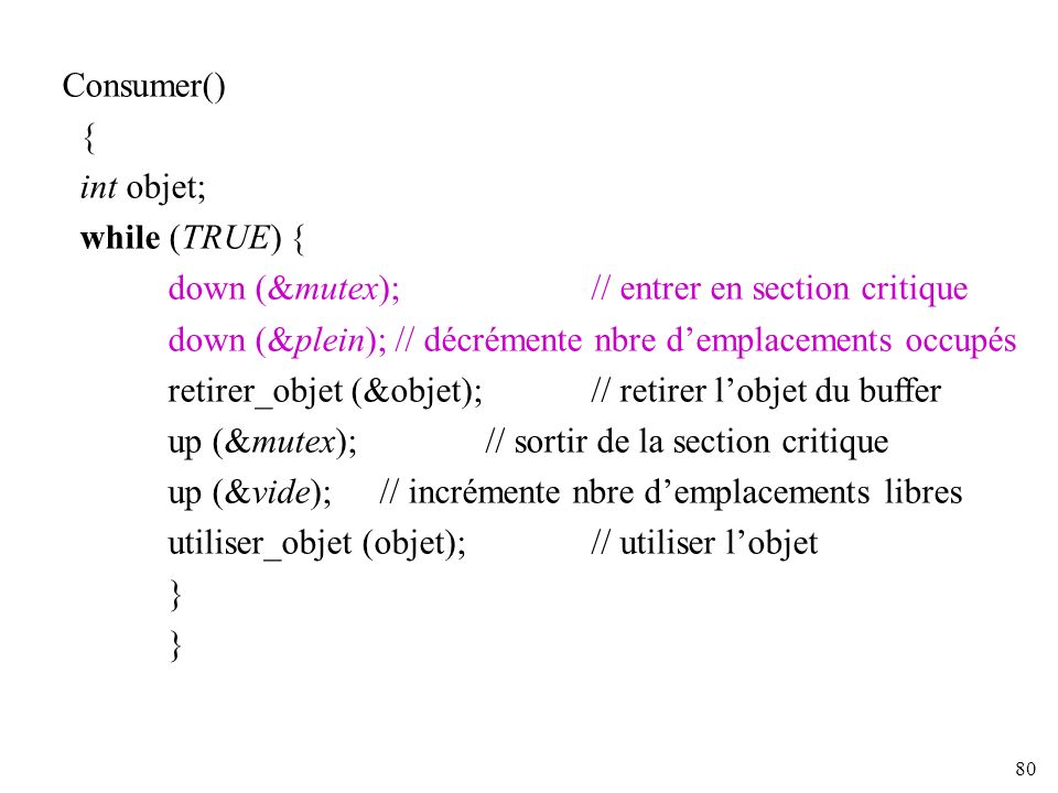 Consumer() { int objet; while (TRUE) { down (&mutex); // entrer en section critique.
