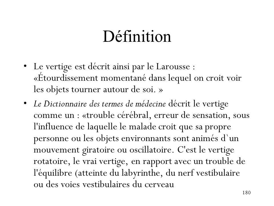 Définition Le vertige est décrit ainsi par le Larousse : «Étourdissement momentané dans lequel on croit voir les objets tourner autour de soi. »
