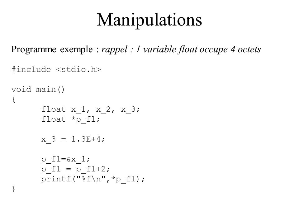 Manipulations Programme exemple : rappel : 1 variable float occupe 4 octets. #include <stdio.h> void main()