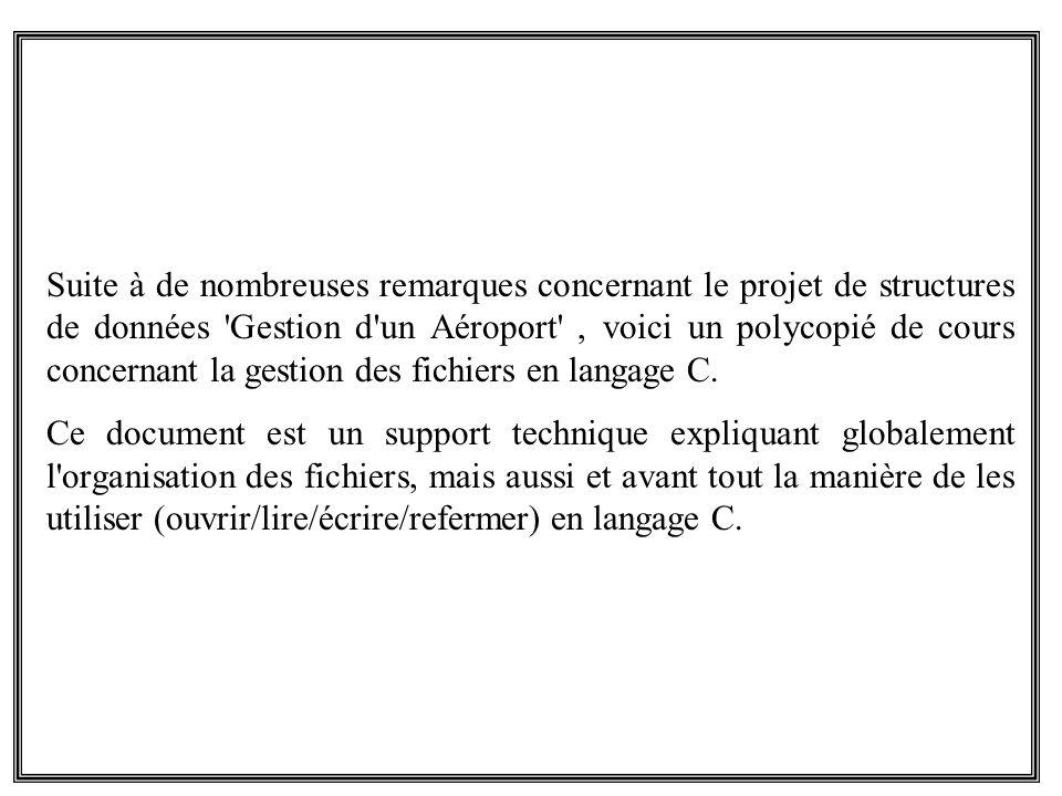 Suite à de nombreuses remarques concernant le projet de structures de données Gestion d un Aéroport , voici un polycopié de cours concernant la gestion des fichiers en langage C.