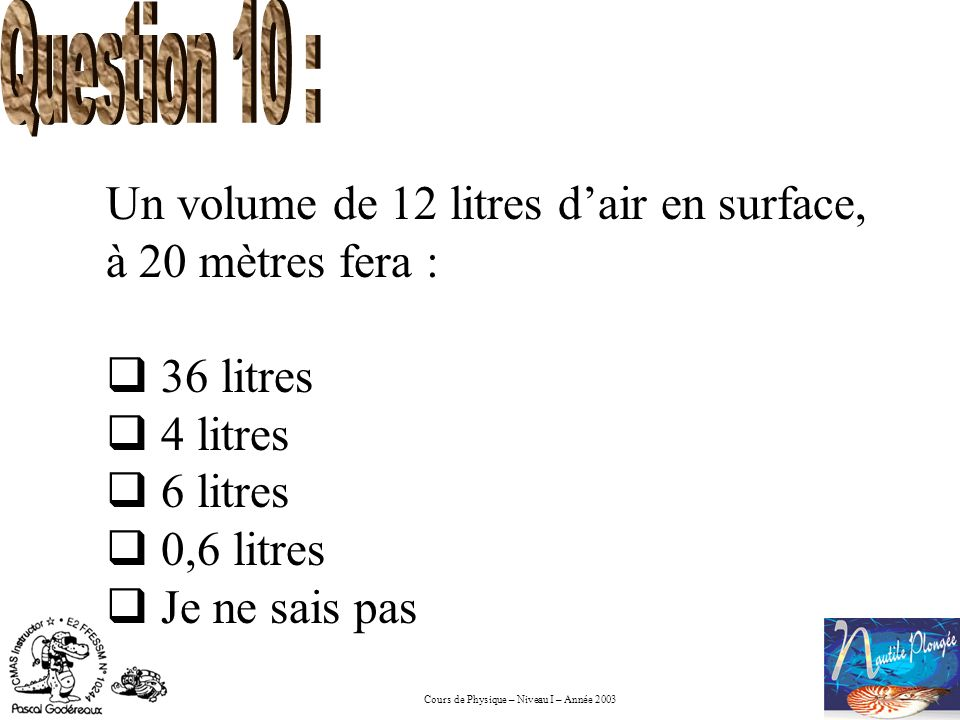 Question 10 : Un volume de 12 litres d'air en surface, à 20 mètres fera : 36 litres. 4 litres. 6 litres.