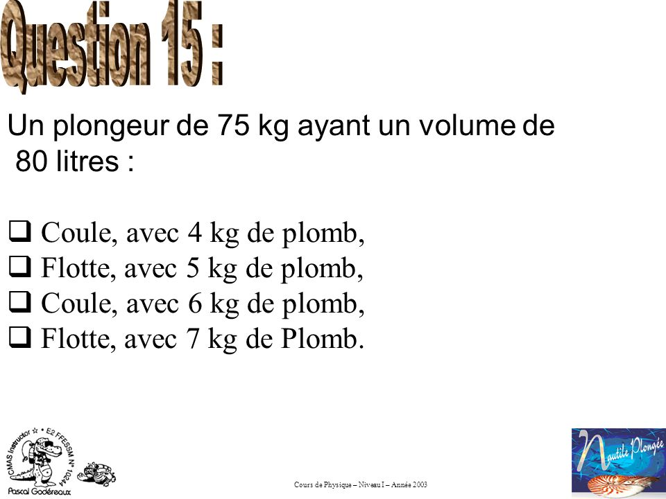Question 15 : Un plongeur de 75 kg ayant un volume de 80 litres :