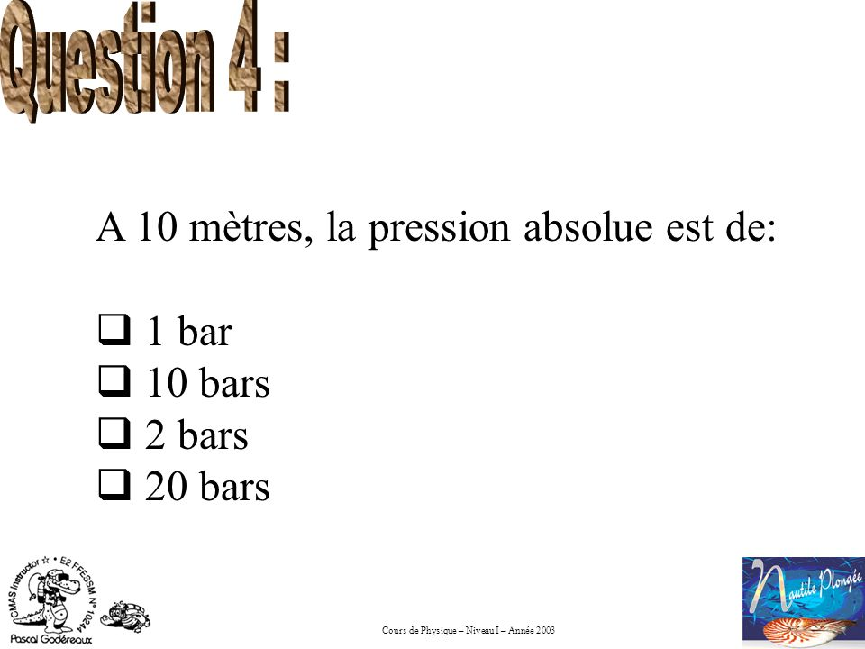 Question 4 : A 10 mètres, la pression absolue est de: 1 bar 10 bars 2 bars 20 bars