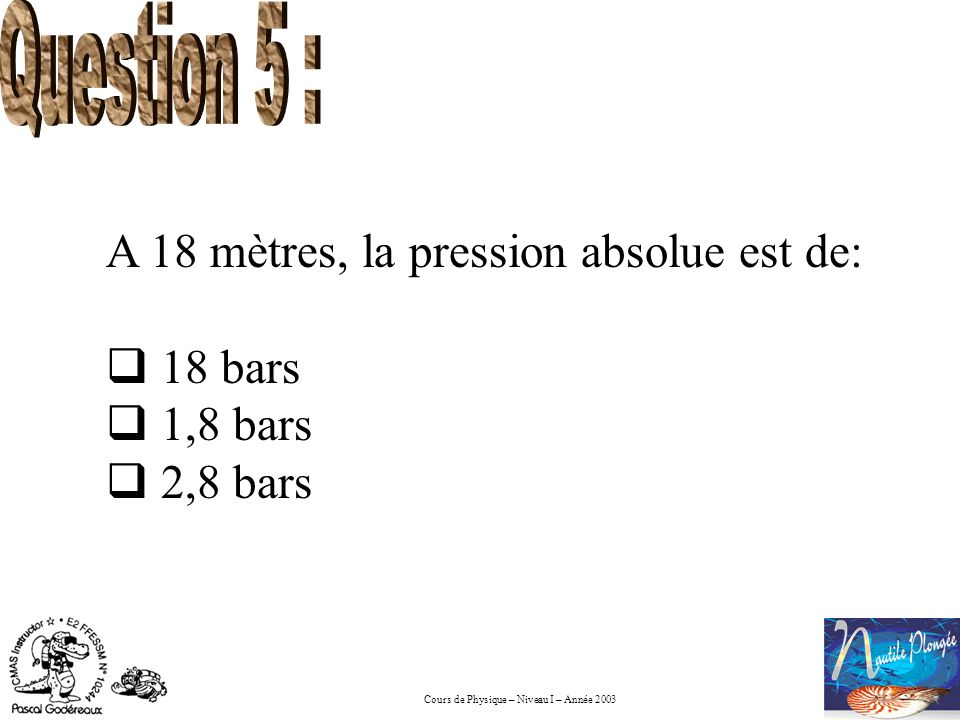 Question 5 : A 18 mètres, la pression absolue est de: 18 bars 1,8 bars 2,8 bars