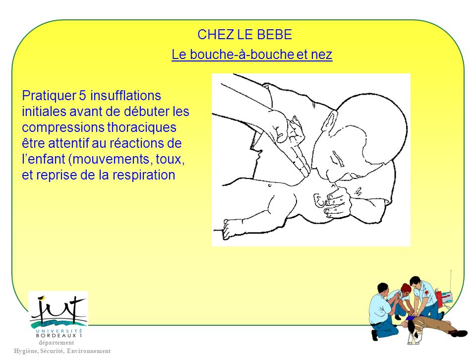 CHEZ LE BEBE Le bouche-à-bouche et nez. Pratiquer 5 insufflations initiales avant de débuter les compressions thoraciques.