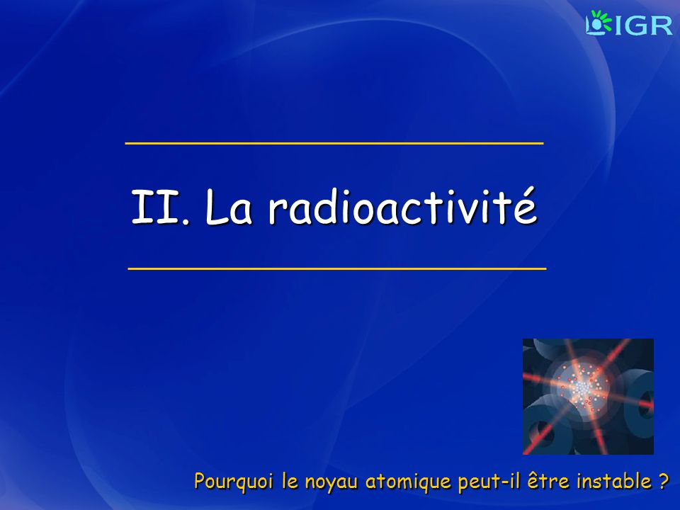II. La radioactivité Pourquoi le noyau atomique peut-il être instable