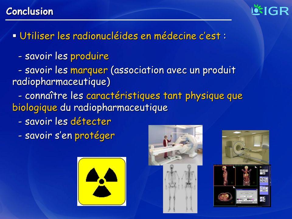 Conclusion Utiliser les radionucléides en médecine c'est : - savoir les produire.