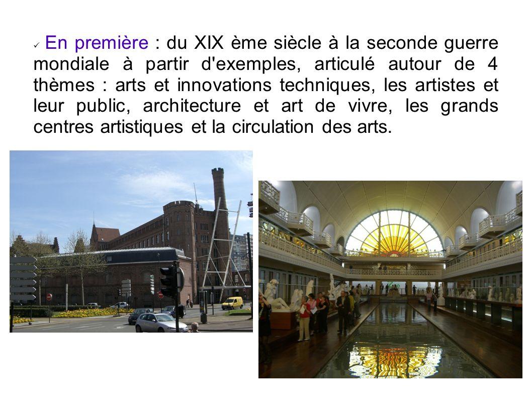 En première : du XIX ème siècle à la seconde guerre mondiale à partir d exemples, articulé autour de 4 thèmes : arts et innovations techniques, les artistes et leur public, architecture et art de vivre, les grands centres artistiques et la circulation des arts.
