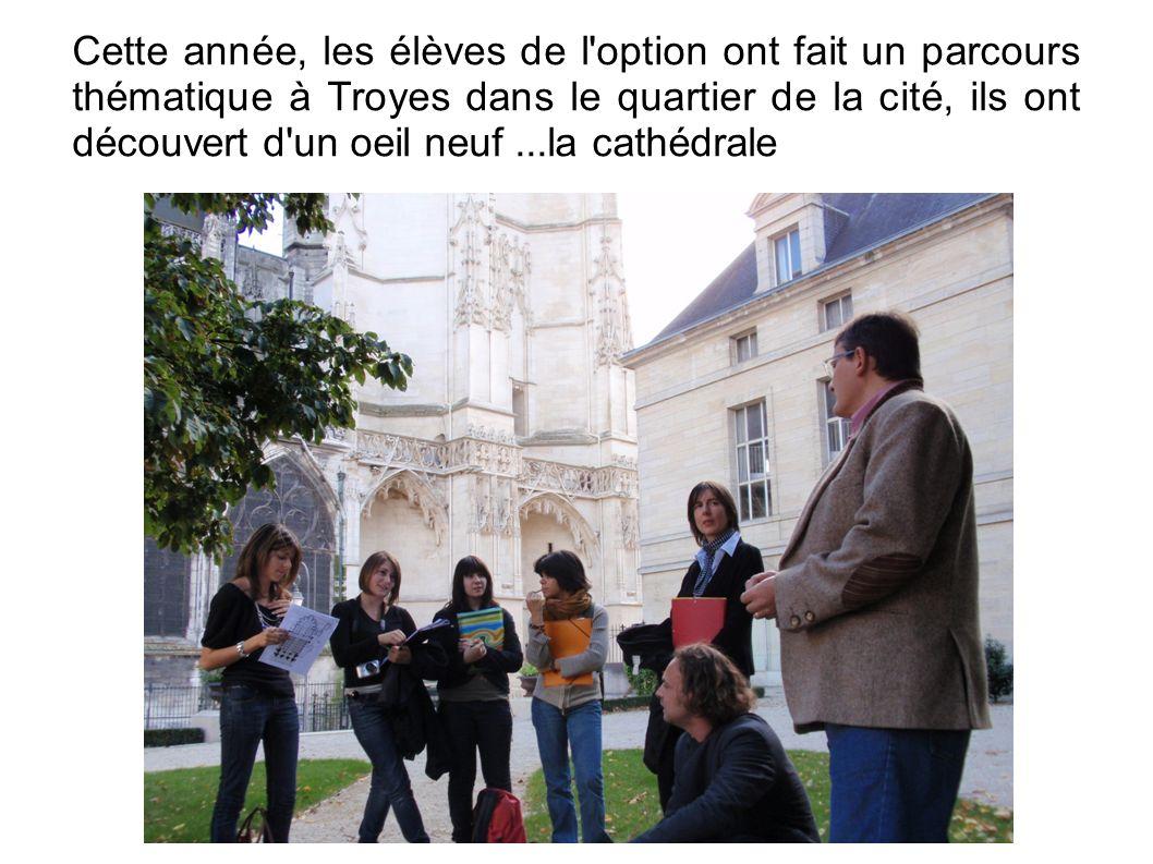 Cette année, les élèves de l option ont fait un parcours thématique à Troyes dans le quartier de la cité, ils ont découvert d un oeil neuf ...la cathédrale