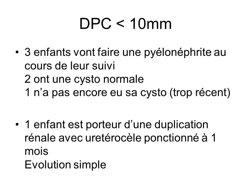 DPC < 10mm 3 enfants vont faire une pyélonéphrite au cours de leur suivi 2 ont une cysto normale 1 n'a pas encore eu sa cysto (trop récent)