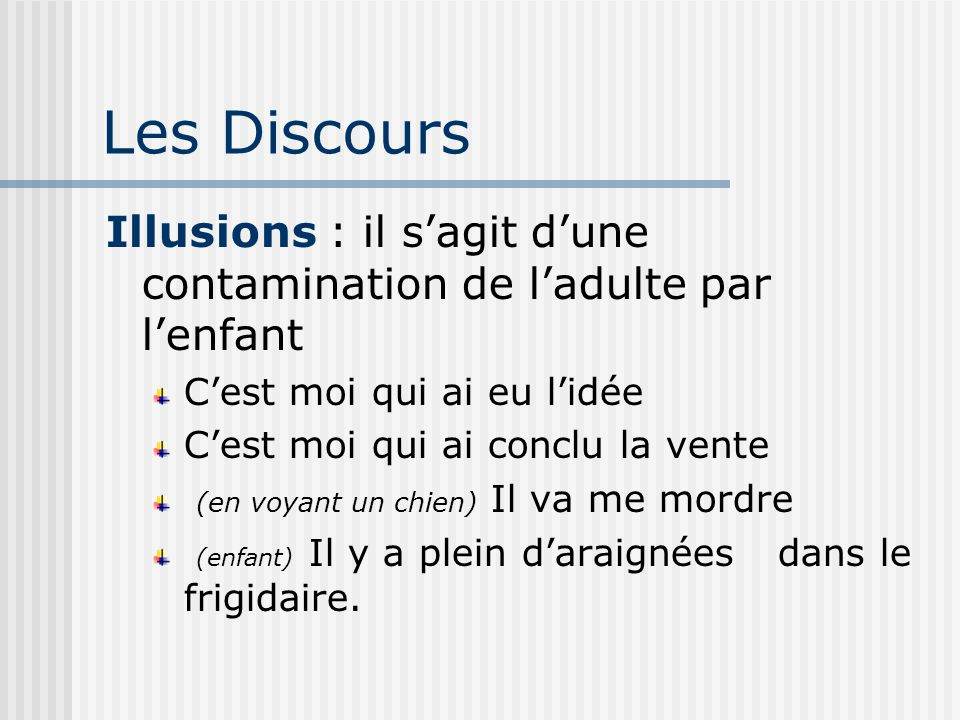 Les Discours Illusions : il s'agit d'une contamination de l'adulte par l'enfant. C'est moi qui ai eu l'idée.