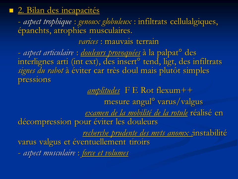 2. Bilan des incapacités - aspect trophique : genoux globuleux : infiltrats cellulalgiques, épanchts, atrophies musculaires.