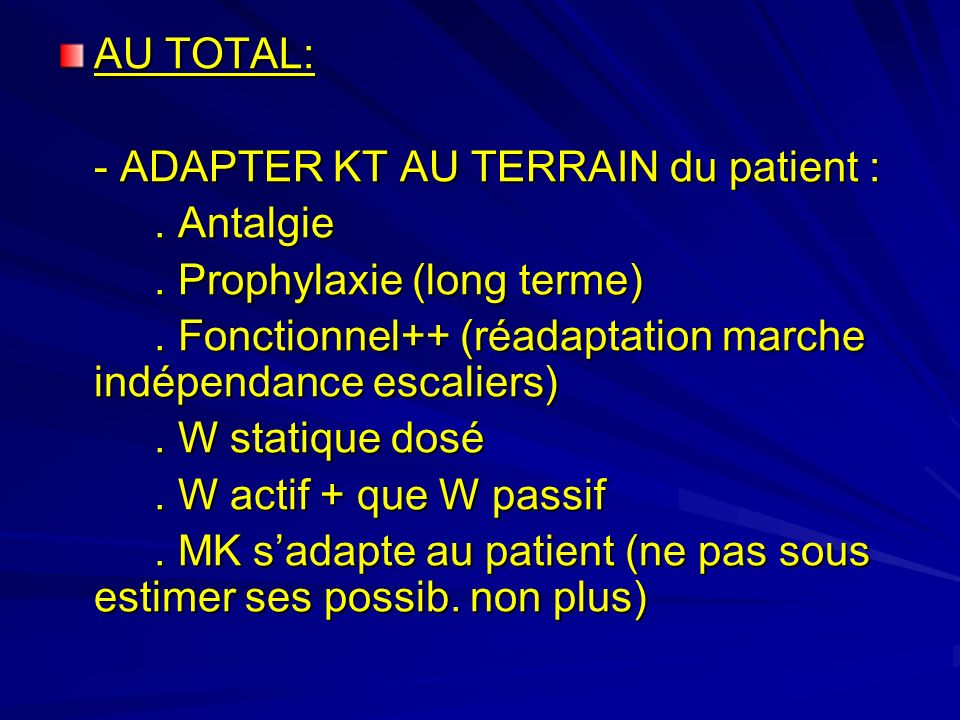 AU TOTAL: - ADAPTER KT AU TERRAIN du patient : . Antalgie. . Prophylaxie (long terme) . Fonctionnel++ (réadaptation marche indépendance escaliers)