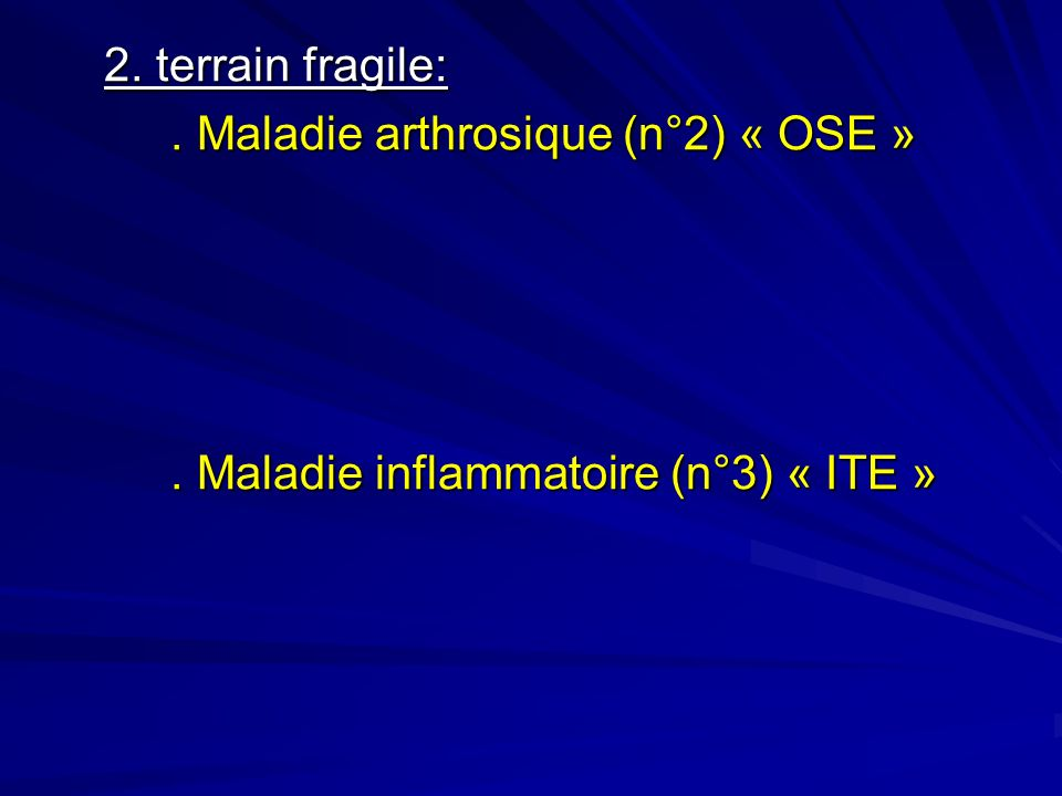 2. terrain fragile: . Maladie arthrosique (n°2) « OSE » . Maladie inflammatoire (n°3) « ITE »