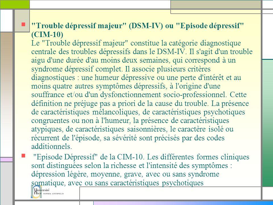 Trouble dépressif majeur (DSM-IV) ou Episode dépressif (CIM-10) Le Trouble dépressif majeur constitue la catégorie diagnostique centrale des troubles dépressifs dans le DSM-IV. Il s agit d un trouble aigu d une durée d au moins deux semaines, qui correspond à un syndrome dépressif complet. Il associe plusieurs critères diagnostiques : une humeur dépressive ou une perte d intérêt et au moins quatre autres symptômes dépressifs, à l origine d une souffrance et/ou d un dysfonctionnement socio-professionnel. Cette définition ne préjuge pas a priori de la cause du trouble. La présence de caractéristiques mélancoliques, de caractéristiques psychotiques congruentes ou non à l humeur, la présence de caractéristiques atypiques, de caractéristiques saisonnières, le caractère isolé ou récurrent de l épisode, sa sévérité sont précisés par des codes additionnels.