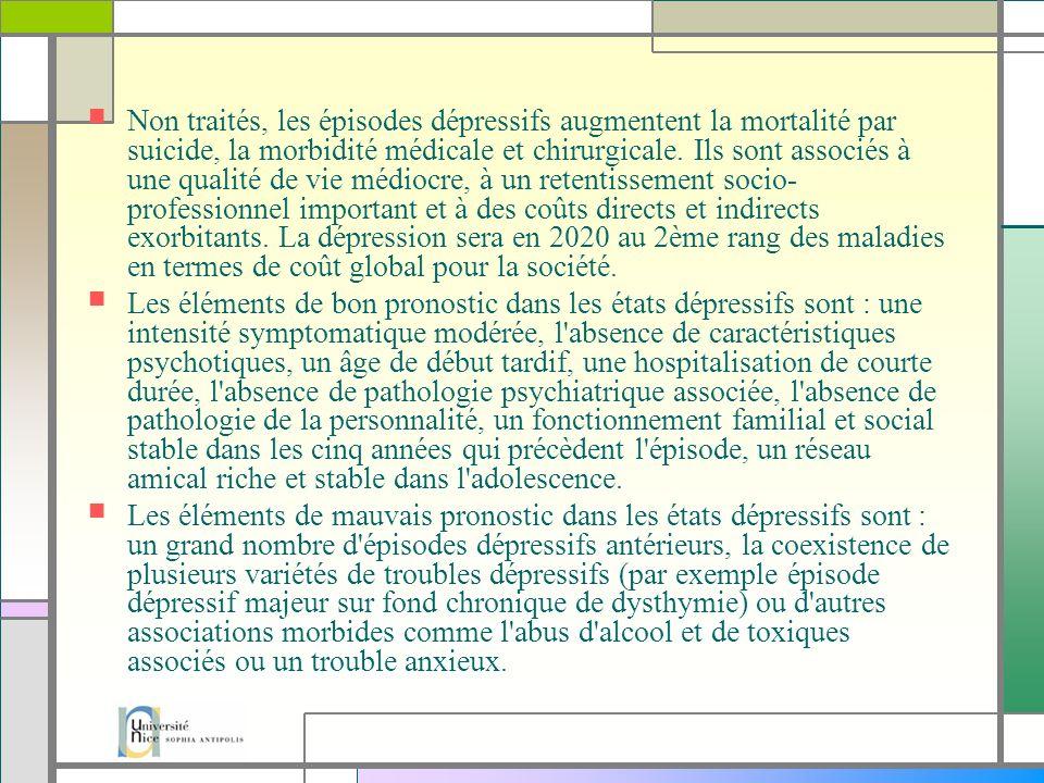 Non traités, les épisodes dépressifs augmentent la mortalité par suicide, la morbidité médicale et chirurgicale. Ils sont associés à une qualité de vie médiocre, à un retentissement socio-professionnel important et à des coûts directs et indirects exorbitants. La dépression sera en 2020 au 2ème rang des maladies en termes de coût global pour la société.