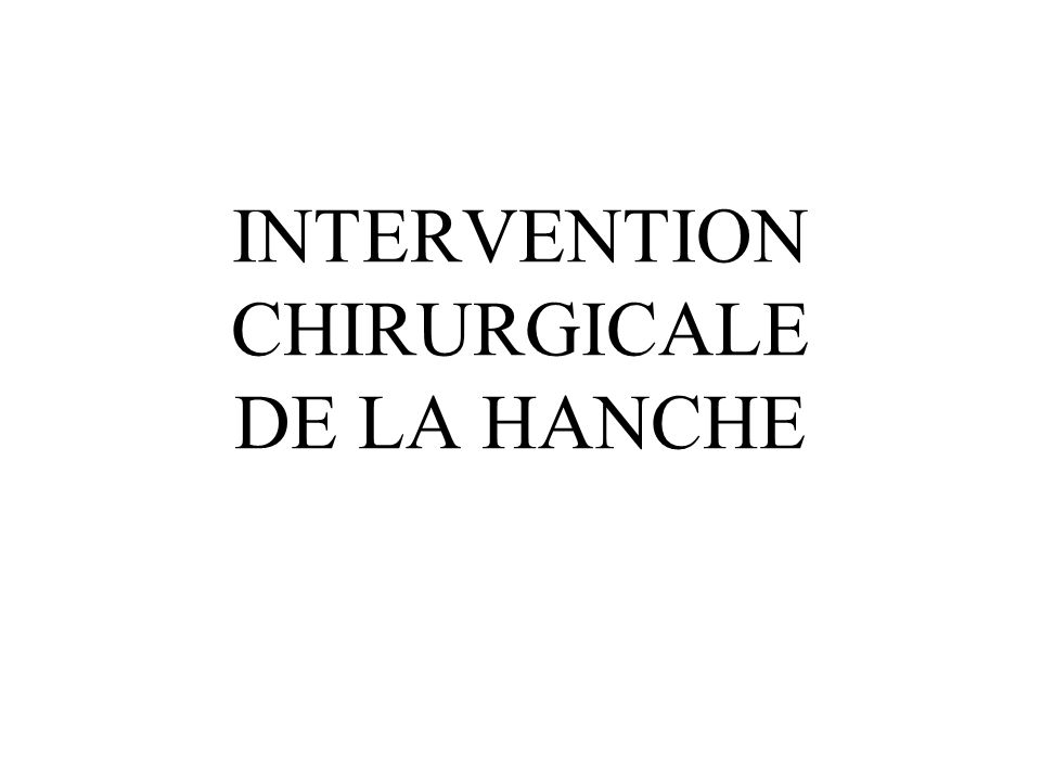 INTERVENTION CHIRURGICALE DE LA HANCHE