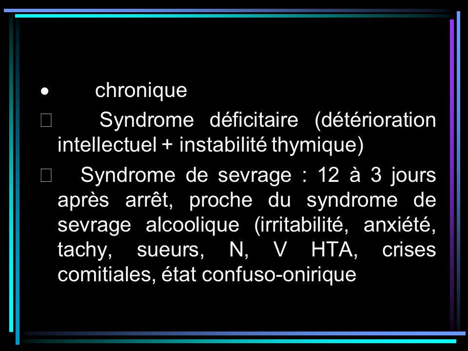 · chronique Þ Syndrome déficitaire (détérioration intellectuel + instabilité thymique)